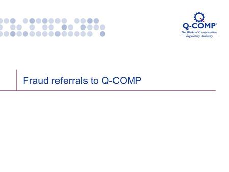 Fraud referrals to Q-COMP. Q-COMP Legal Services – who are we? Peter Rawlinson, Legal Counsel Alistair Burke, Legal Officer Jenny Foy, Paralegal Di Greenaway,