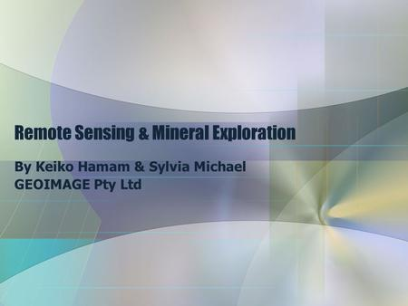 Remote Sensing & Mineral Exploration By Keiko Hamam & Sylvia Michael GEOIMAGE Pty Ltd.