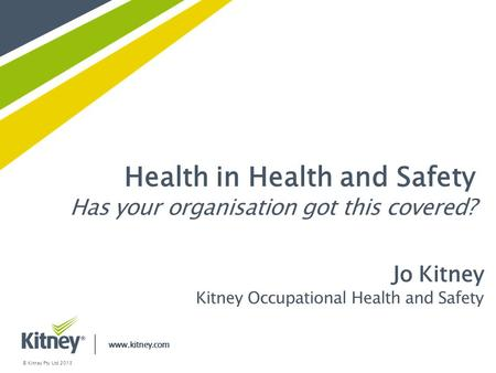 Health in Health and Safety Has your organisation got this covered? www.kitney.com © Kitney Pty Ltd 2013 Jo Kitney Kitney Occupational Health and Safety.