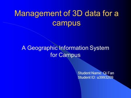 Management of 3D data for a campus A Geographic Information System for Campus Student Name: Qi Fan Student ID: u3993209.