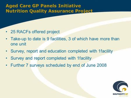 Aged Care GP Panels Initiative Nutrition Quality Assurance Project 25 RACFs offered project Take-up to date is 9 facilities, 3 of which have more than.