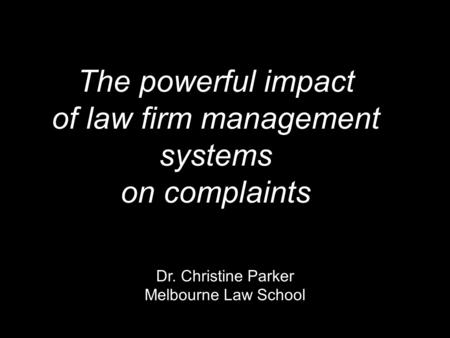 The powerful impact of law firm management systems on complaints Dr. Christine Parker Melbourne Law School.