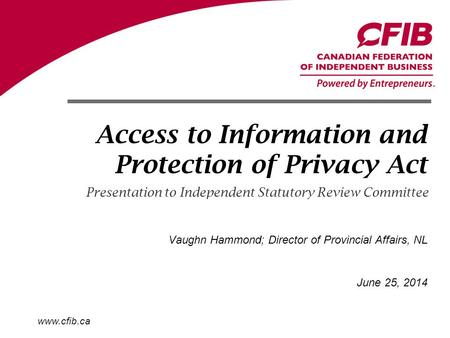 Www.cfib.ca Access to Information and Protection of Privacy Act Presentation to Independent Statutory Review Committee June 25, 2014 Vaughn Hammond; Director.
