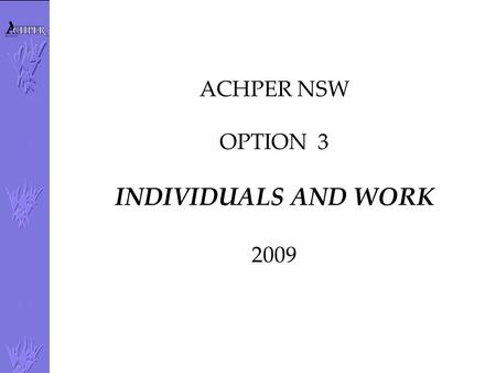 ACHPER NSW OPTION 3 INDIVIDUALS AND WORK 2009. Changing Work Patterns: Patterns of work –Full-time –Part-time –Casual –Permanent –Contract –Shiftwork.