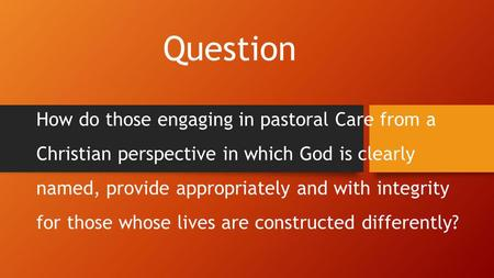 Question How do those engaging in pastoral Care from a Christian perspective in which God is clearly named, provide appropriately and with integrity for.