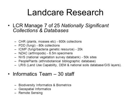Landcare Research LCR Manage 7 of 25 Nationally Significant Collections & Databases –CHR (plants, mosses etc) - 600k collections –PDD (fungi) - 80k collections.