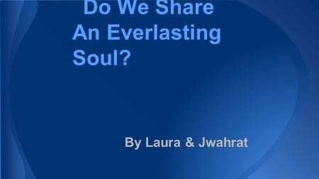 Do We Share An Everlasting Soul? By Laura & Jwahrat.