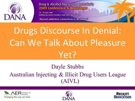 Drugs Discourse In Denial: Can We Talk About Pleasure Yet? Dayle Stubbs Australian Injecting & Illicit Drug Users League (AIVL)