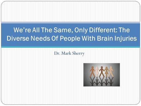 Dr. Mark Sherry We're All The Same, Only Different: The Diverse Needs Of People With Brain Injuries.