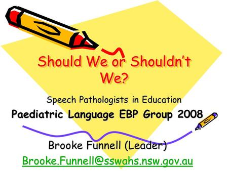 Should We or Shouldn't We? Speech Pathologists in Education Paediatric Language EBP Group 2008 Brooke Funnell (Leader)