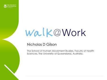 Nicholas D Gilson The School of Human Movement Studies, Faculty of Health Sciences, The University of Queensland, Australia.