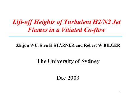 1 Lift-off Heights of Turbulent H2/N2 Jet Flames in a Vitiated Co-flow Zhijun WU, Sten H STÅRNER and Robert W BILGER The University of Sydney Dec 2003.