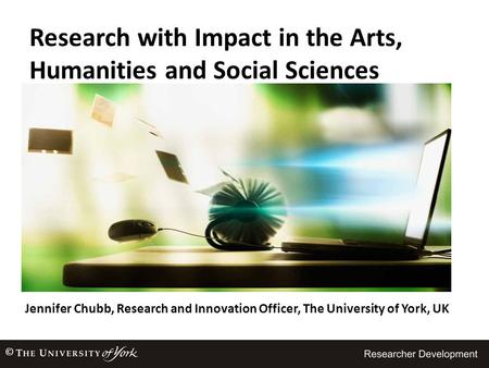 Jennifer Chubb, Research and Innovation Officer, The University of York, UK © Research with Impact in the Arts, Humanities and Social Sciences.