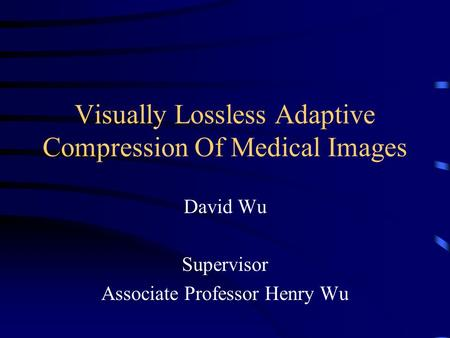 Visually Lossless Adaptive Compression Of Medical Images David Wu Supervisor Associate Professor Henry Wu.