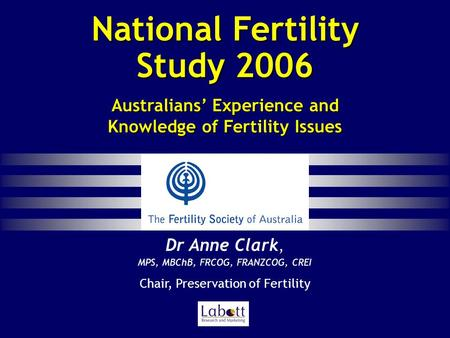 National Fertility Study 2006 Dr Anne Clark, MPS, MBChB, FRCOG, FRANZCOG, CREI Dr Anne Clark, MPS, MBChB, FRCOG, FRANZCOG, CREI Chair, Preservation of.