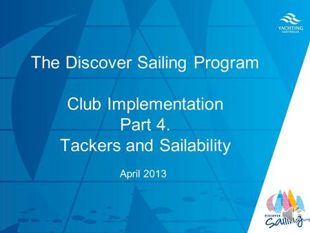 TITLE DATE The Discover Sailing Program Club Implementation Part 4. Tackers and Sailability April 2013.