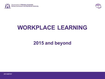 WORKPLACE LEARNING 2015 and beyond 2014/8707. 2014 workplace learning offerings WACE course units (1AWPL, 1BWPL, 1CWPL, 1DWPL) Workplace Learning endorsed.