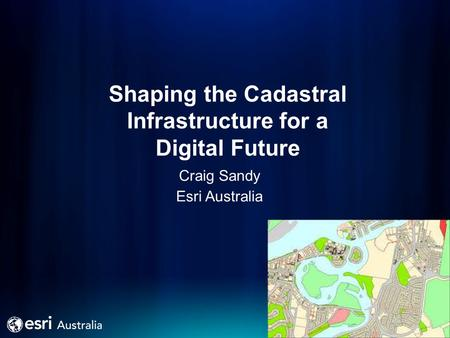 Shaping the Cadastral Infrastructure for a Digital Future Craig Sandy Esri Australia.