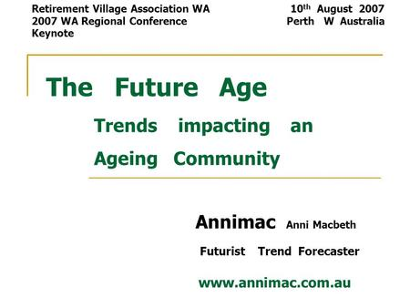 The Future Age Trends impacting an Ageing Community Annimac Anni Macbeth Futurist Trend Forecaster www.annimac.com.au Retirement Village Association WA.