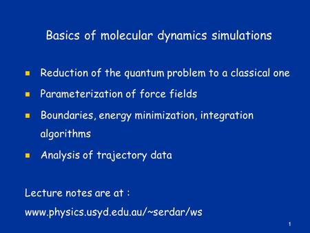 Basics of molecular dynamics simulations Reduction of the quantum problem to a classical one Parameterization of force fields Boundaries, energy minimization,