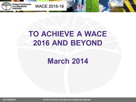 TO ACHIEVE A WACE 2016 AND BEYOND March 2014 2013/50992v6 © 2014 School Curriculum and Standards Authority.