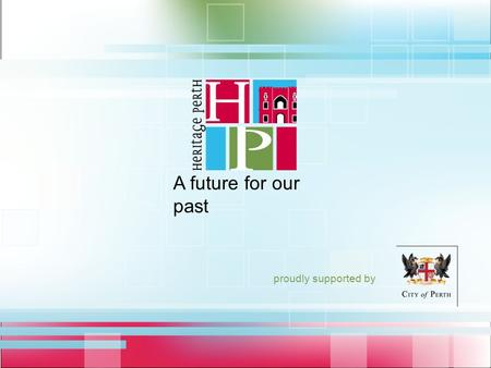 Proudly supported by A future for our past. Heritage – Step Inside! a future for our past heritageperth.com.