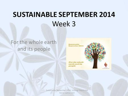 SUSTAINABLE SEPTEMBER 2014 Week 3 For the whole earth and its people Sustainable September 2014 Uniting Church WA Social Justice Unit.