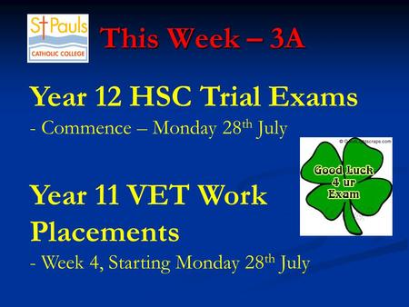 This Week – 3A This Week – 3A Year 12 HSC Trial Exams - Commence – Monday 28 th July Year 11 VET Work Placements - Week 4, Starting Monday 28 th July.