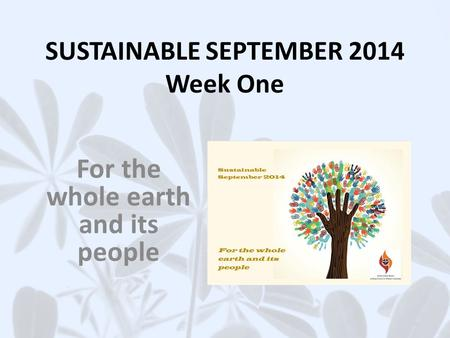 SUSTAINABLE SEPTEMBER 2014 Week One For the whole earth and its people.