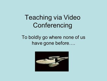 Teaching via Video Conferencing To boldly go where none of us have gone before….