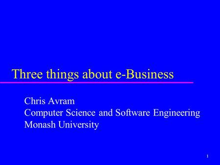 1 Three things about e-Business Chris Avram Computer Science and Software Engineering Monash University.