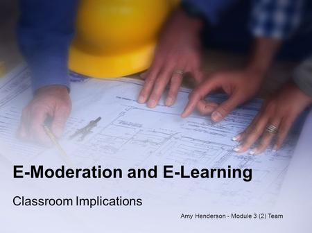 E-Moderation and E-Learning Classroom Implications Amy Henderson - Module 3 (2) Team.