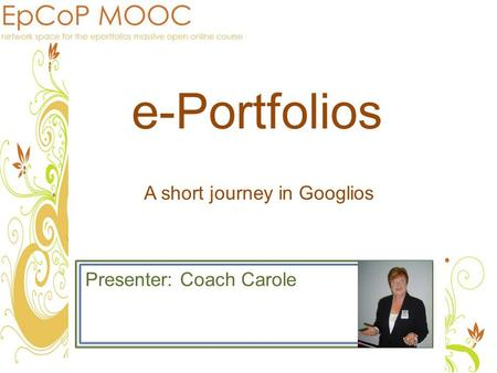 E-Portfolios Presenter: Coach Carole A short journey in Googlios.