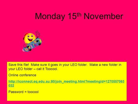 Monday 15 th November Save this file! Make sure it goes in your LEO folder. Make a new folder in your LEO folder – call it Toocool. Online conference