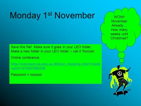 Monday 1 st November Save this file! Make sure it goes in your LEO folder. Make a new folder in your LEO folder – call it Toocool. Online conference