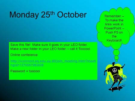 Monday 25 th October Save this file! Make sure it goes in your LEO folder. Make a new folder in your LEO folder – call it Toocool. Online conference
