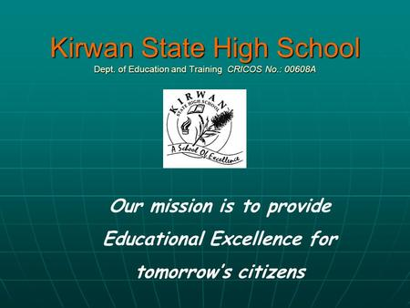 Kirwan State High School Dept. of Education and Training CRICOS No.: 00608A Our mission is to provide Educational Excellence for tomorrow's citizens.