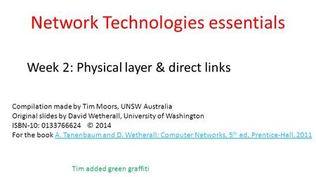 Network Technologies essentials Week 2: Physical layer & direct links Compilation made by Tim Moors, UNSW Australia Original slides by David Wetherall,