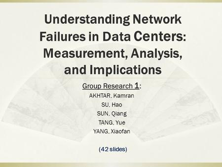 Understanding Network Failures in Data Centers : Measurement, Analysis, and Implications Group Research 1 : AKHTAR, Kamran SU, Hao SUN, Qiang TANG, Yue.
