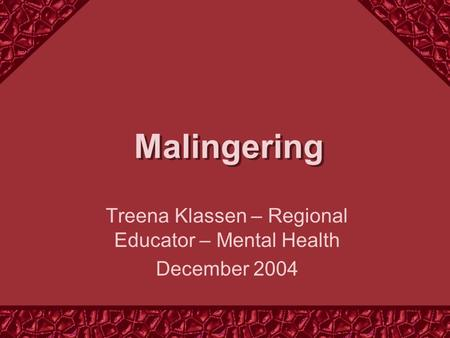 Malingering Treena Klassen – Regional Educator – Mental Health December 2004.