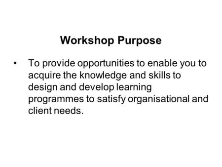 Workshop Purpose To provide opportunities to enable you to acquire the knowledge and skills to design and develop learning programmes to satisfy organisational.