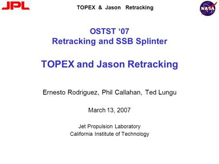 TOPEX & Jason Retracking OSTST '07 Retracking and SSB Splinter TOPEX and Jason Retracking Ernesto Rodriguez, Phil Callahan, Ted Lungu March 13, 2007 Jet.
