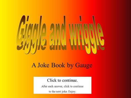 A Joke Book by Gauge Click to continue. After each answer, click to continue to the next joke. Enjoy.