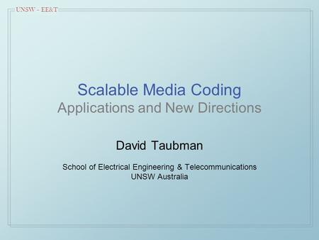 UNSW – EE&T Scalable Media Coding Applications and New Directions David Taubman School of Electrical Engineering & Telecommunications UNSW Australia.