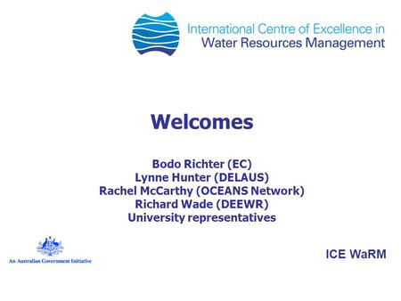Welcomes Bodo Richter (EC) Lynne Hunter (DELAUS) Rachel McCarthy (OCEANS Network) Richard Wade (DEEWR) University representatives ICE WaRM.