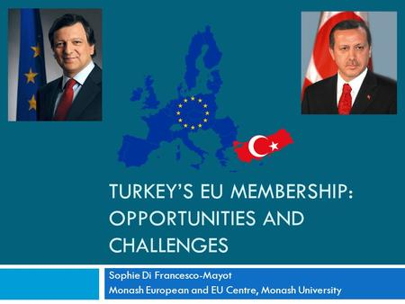 TURKEY'S EU MEMBERSHIP: OPPORTUNITIES AND CHALLENGES Sophie Di Francesco-Mayot Monash European and EU Centre, Monash University.