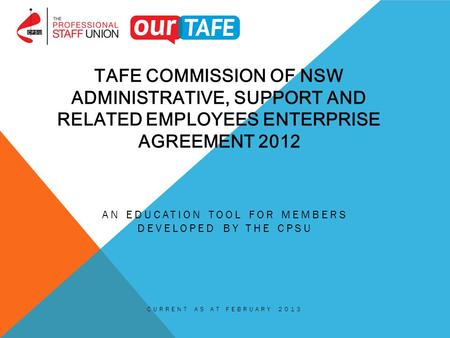 TAFE COMMISSION OF NSW ADMINISTRATIVE, SUPPORT AND RELATED EMPLOYEES ENTERPRISE AGREEMENT 2012 AN EDUCATION TOOL FOR MEMBERS DEVELOPED BY THE CPSU CURRENT.