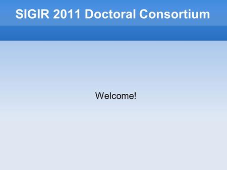 SIGIR 2011 Doctoral Consortium Welcome!. Schedule for today 8:30Introductions 9:00Sarah K Tyler 9:25Katja Hofmann 9:50Miguel Martinez-Alvarez 10:15Break.