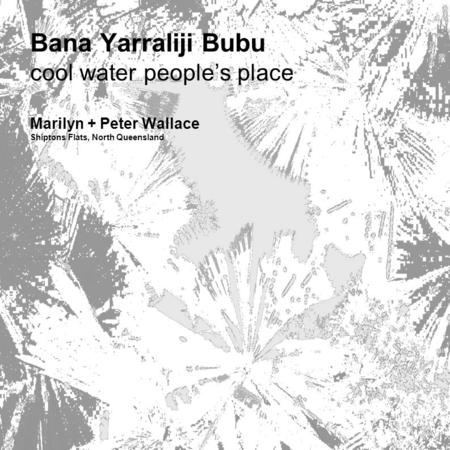 Bana Yarraliji Bubu cool water people's place Marilyn + Peter Wallace Shiptons Flats, North Queensland.