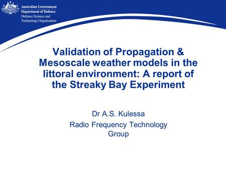 Validation of Propagation & Mesoscale weather models in the littoral environment: A report of the Streaky Bay Experiment Dr A.S. Kulessa Radio Frequency.